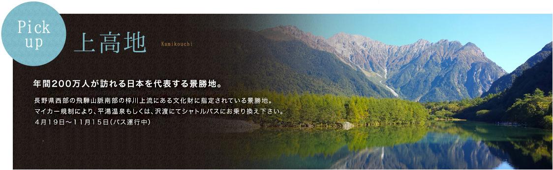Pickup 上高地 年間200万人が訪れる日本を代表する景勝地。 長野県西部の飛騨山脈南部の梓川上流にある文化財に指定されている景勝地。 マイカー規制により、平湯温泉もしくは、沢渡にてシャトルバスにお乗り換え下さい。 4月19日〜11月15日(バス運行中)